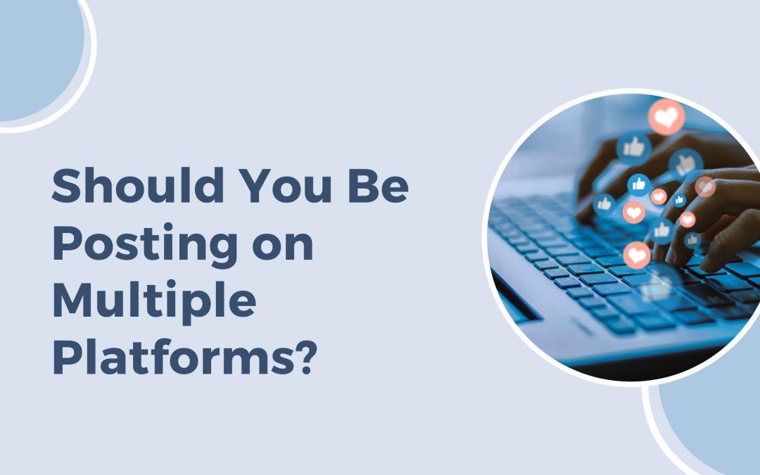 Should You Be Posting on Multiple Social Media Platforms?